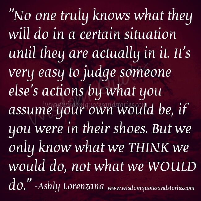 it is easy to judge someone else's actions by assuming what you would do if you were in their shoes  - Wisdom Quotes and Stories