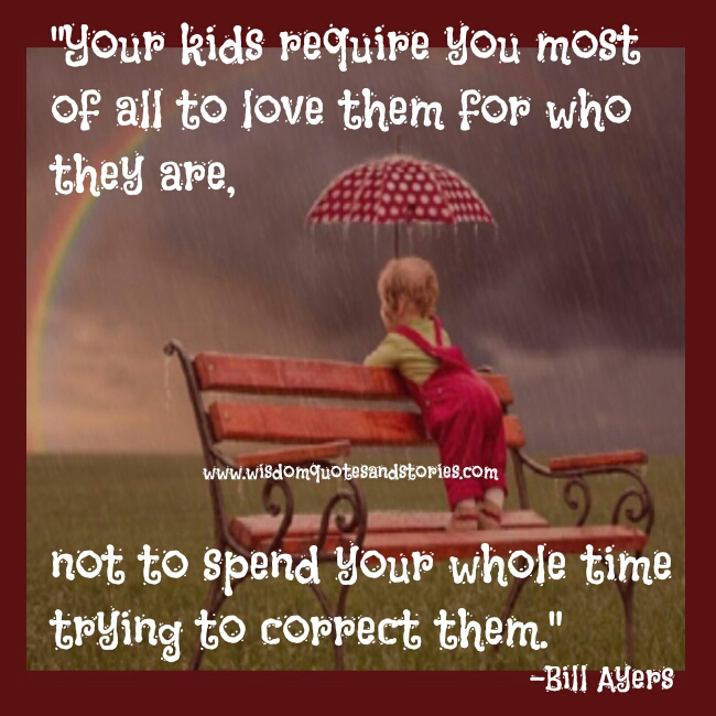 your kids require you to love them for who they are and not for trying to correct them - Wisdom Quotes and Stories