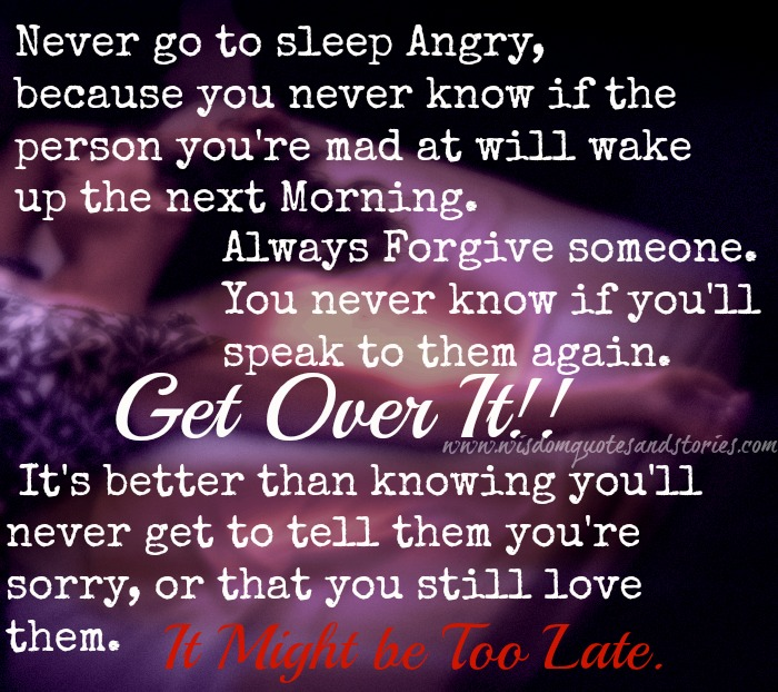 never go to sleep angry as you never know whether the person you are mad at will wake up the next morning - Wisdom Quotes and Stories