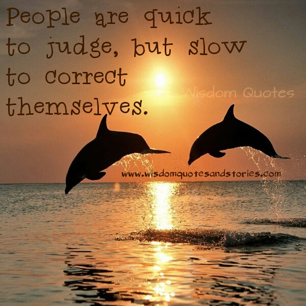 people are quick to judge but slow to correct - Wisdom Quotes and Stories