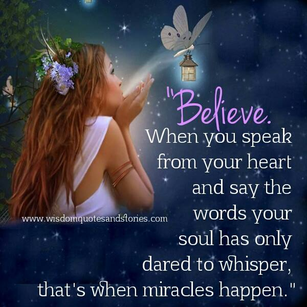 when you speak from your heart , miracles happen - Wisdom Quotes and Stories