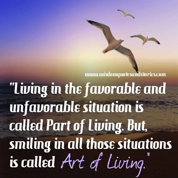 art of living is smiling in all favorable and unfavorable situations - Wisdom Quotes and Stories