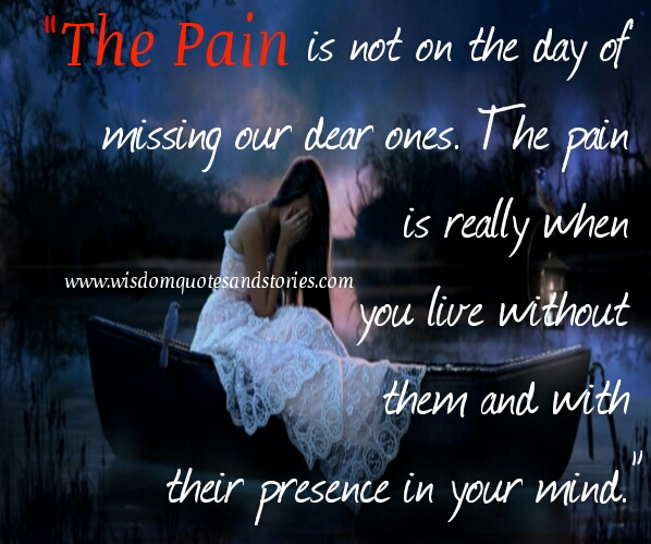 the pain is really when you live without our loved ones and with their presence in our mind - Wisdom Quotes and Stories