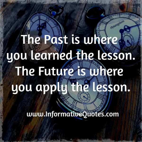the past is where you learned the lesson and future is where you apply the lesson - Wisdom Quotes and Stories