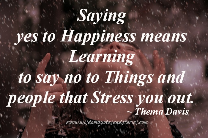 saying yes to happiness means learning to say no to things and people that stress you out - Wisdom Quotes and Stories