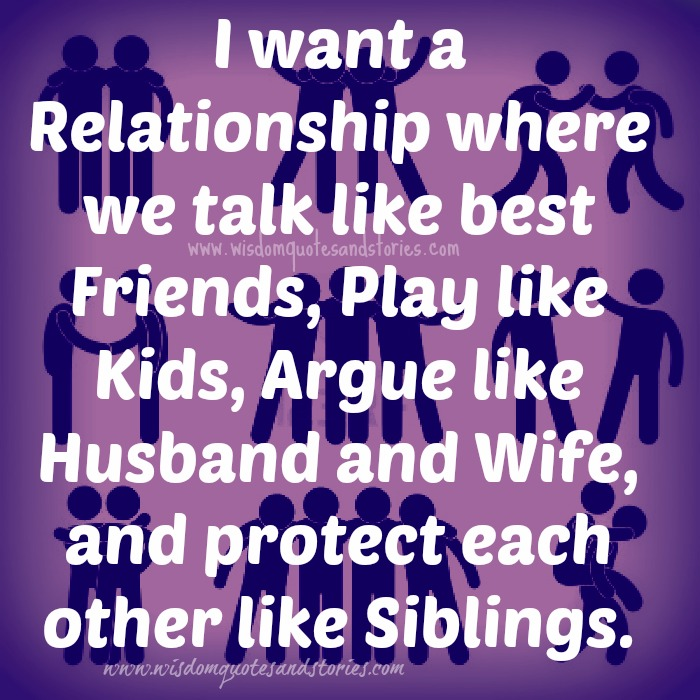 I want a relationship where we talk like best friends, play like kids, argue like husband and wife and protect each other like siblings - Wisdom Quotes and Stories