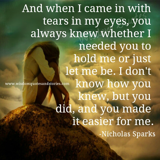you always knew whether i needed you and you made it easier  - Wisdom Quotes and Stories