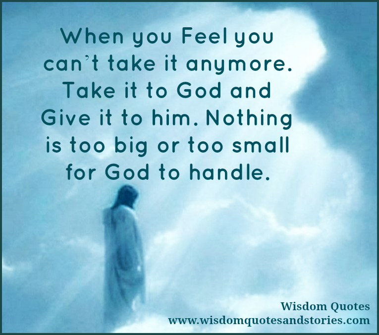 when you feel you can't take it anymore , take it to the God  - Wisdom Quotes and Stories
