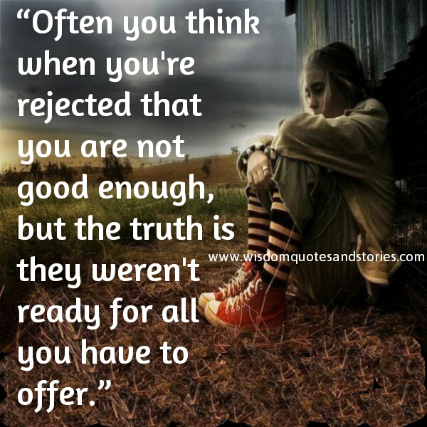 when you think you are rejected , truth is they were not ready for what you had to offer - Wisdom Quotes and Stories