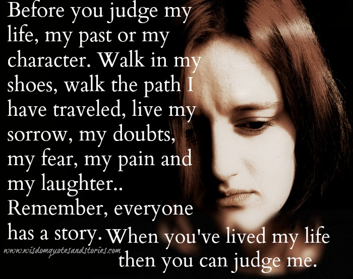 everyone has a story. Don't judge me without living my life - Wisdom Quotes and Stories