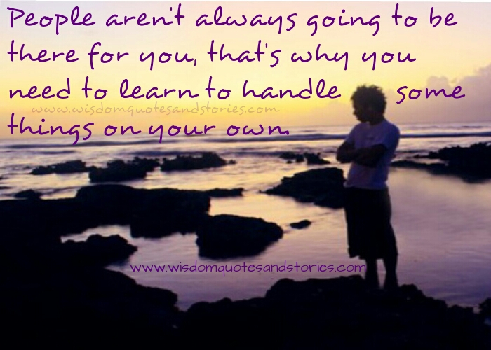 you need to learn to handle some things on your own - Wisdom Quotes and Stories