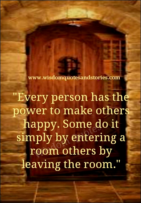 every person has the power to make others happy. Some do it by entering the room and some do it by leaving the room - Wisdom Quotes and Stories