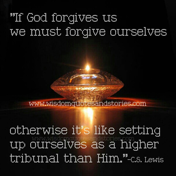 if God forgives us , we must forgive ourselves - Wisdom Quotes and Stories
