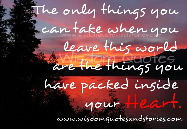the only things you can take when you leave this world are the things you have packed inside your heart - Wisdom Quotes and Stories