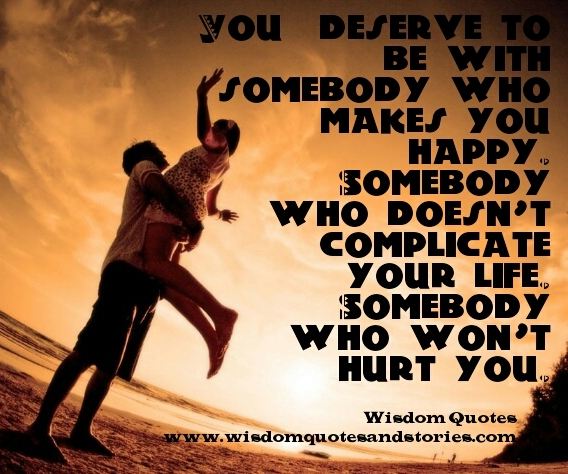 you deserve somebody who makes you happy and doesn't complicate your life - Wisdom Quotes and Stories
